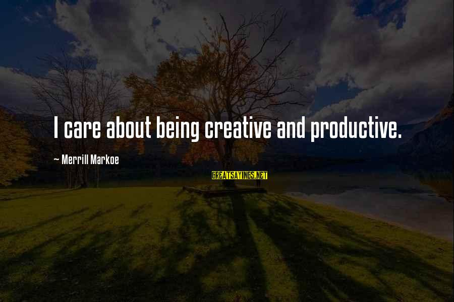 Drugs Ruining Friendships Sayings By Merrill Markoe: I care about being creative and productive.