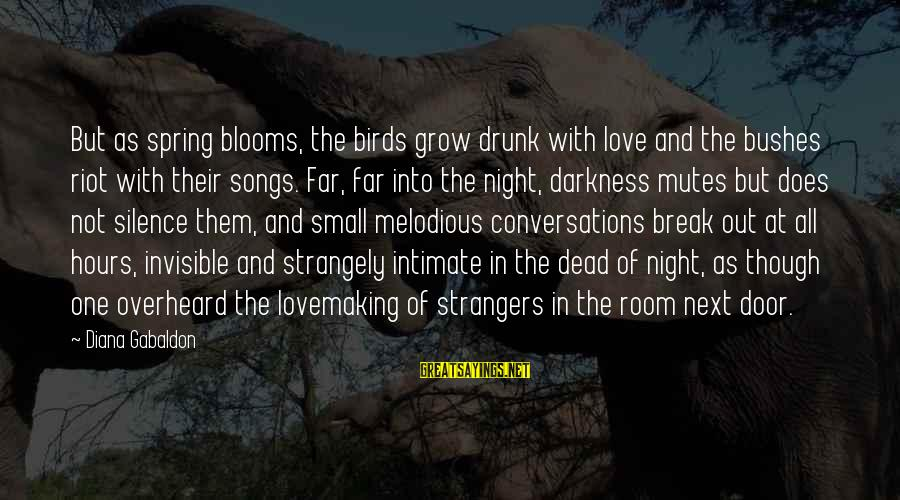 Drunk All Night Sayings By Diana Gabaldon: But as spring blooms, the birds grow drunk with love and the bushes riot with
