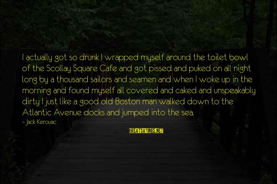 Drunk All Night Sayings By Jack Kerouac: I actually got so drunk I wrapped myself around the toilet bowl of the Scollay