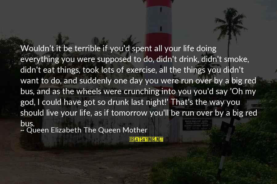 Drunk All Night Sayings By Queen Elizabeth The Queen Mother: Wouldn't it be terrible if you'd spent all your life doing everything you were supposed