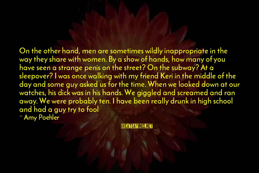 Drunk Friend Sayings By Amy Poehler: On the other hand, men are sometimes wildly inappropriate in the way they share with