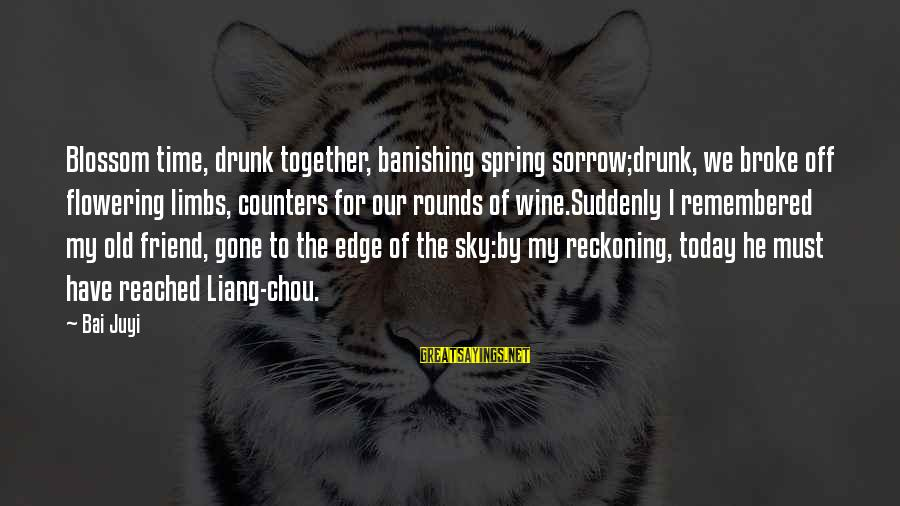Drunk Friend Sayings By Bai Juyi: Blossom time, drunk together, banishing spring sorrow;drunk, we broke off flowering limbs, counters for our