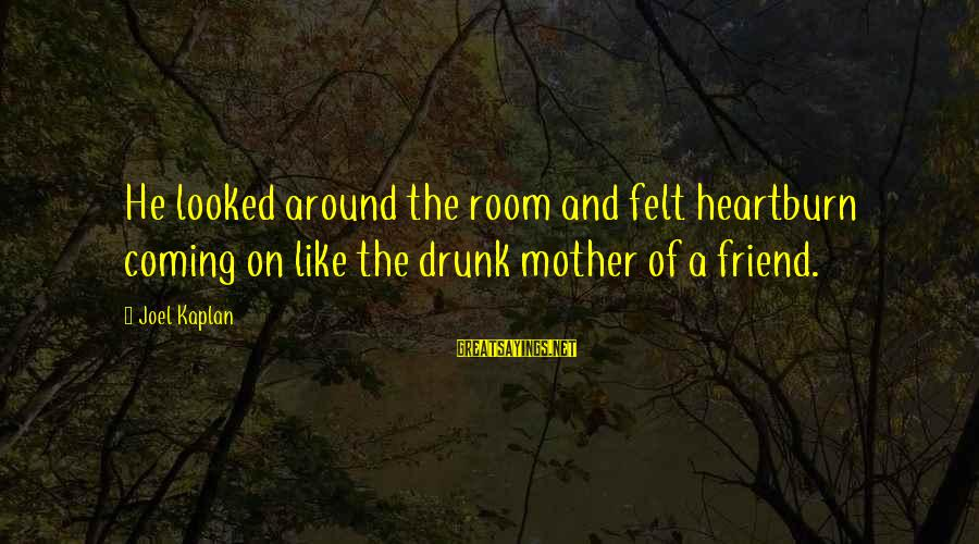 Drunk Friend Sayings By Joel Kaplan: He looked around the room and felt heartburn coming on like the drunk mother of