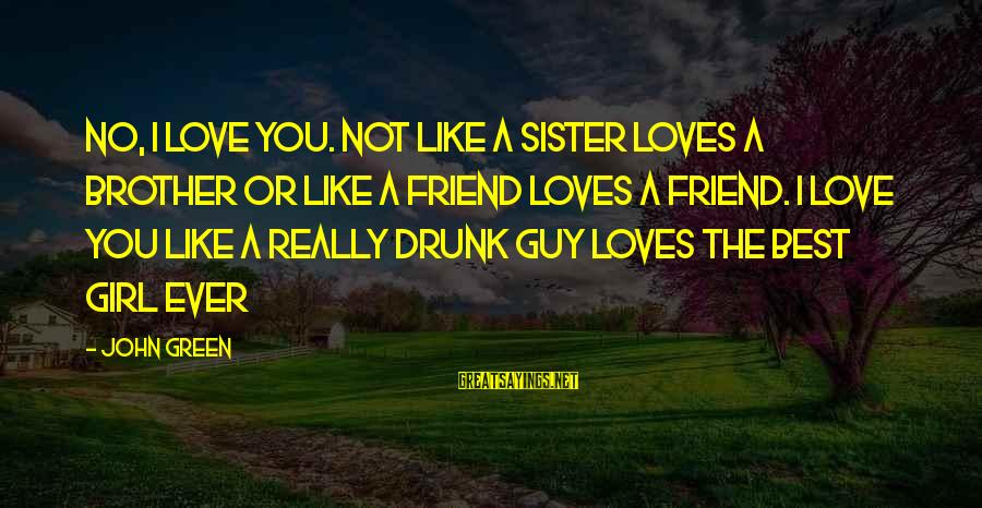 Drunk Friend Sayings By John Green: No, I love you. Not like a sister loves a brother or like a friend
