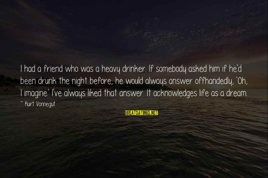 Drunk Friend Sayings By Kurt Vonnegut: I had a friend who was a heavy drinker. If somebody asked him if he'd