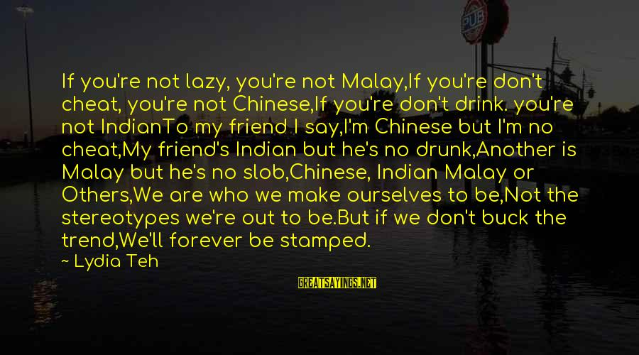 Drunk Friend Sayings By Lydia Teh: If you're not lazy, you're not Malay,If you're don't cheat, you're not Chinese,If you're don't