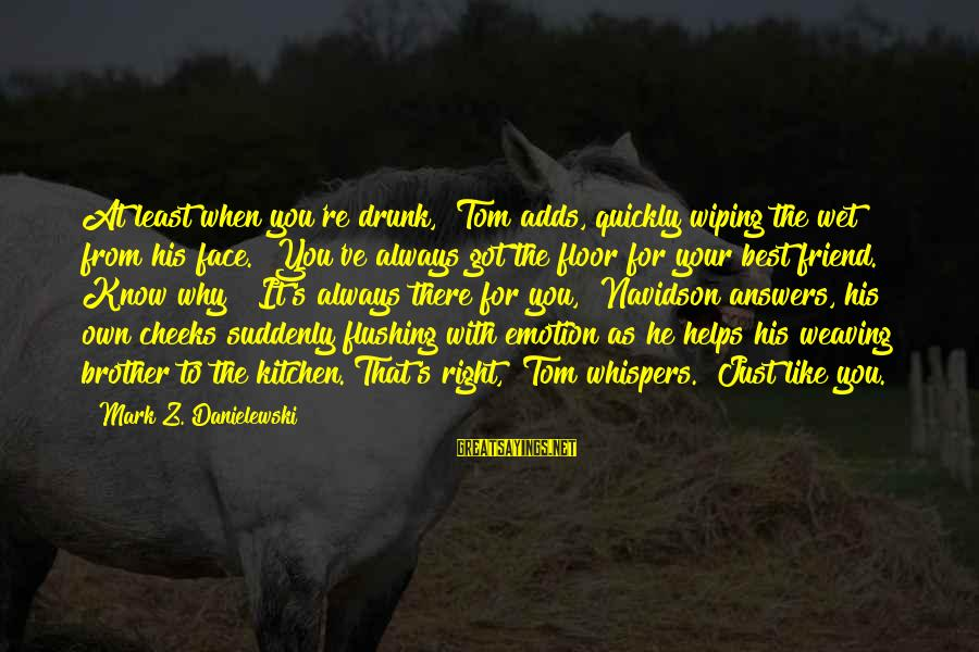 """Drunk Friend Sayings By Mark Z. Danielewski: At least when you're drunk,"""" Tom adds, quickly wiping the wet from his face. """"You've"""
