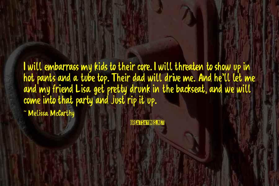 Drunk Friend Sayings By Melissa McCarthy: I will embarrass my kids to their core. I will threaten to show up in