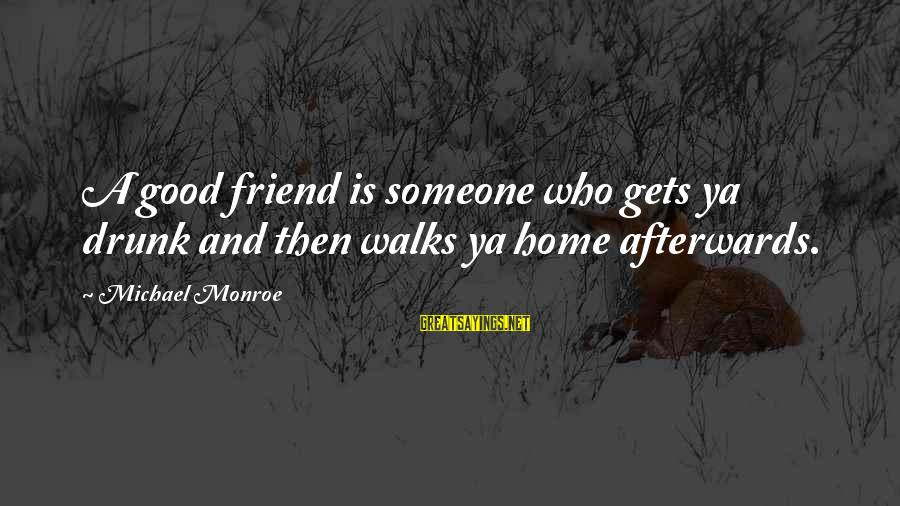 Drunk Friend Sayings By Michael Monroe: A good friend is someone who gets ya drunk and then walks ya home afterwards.