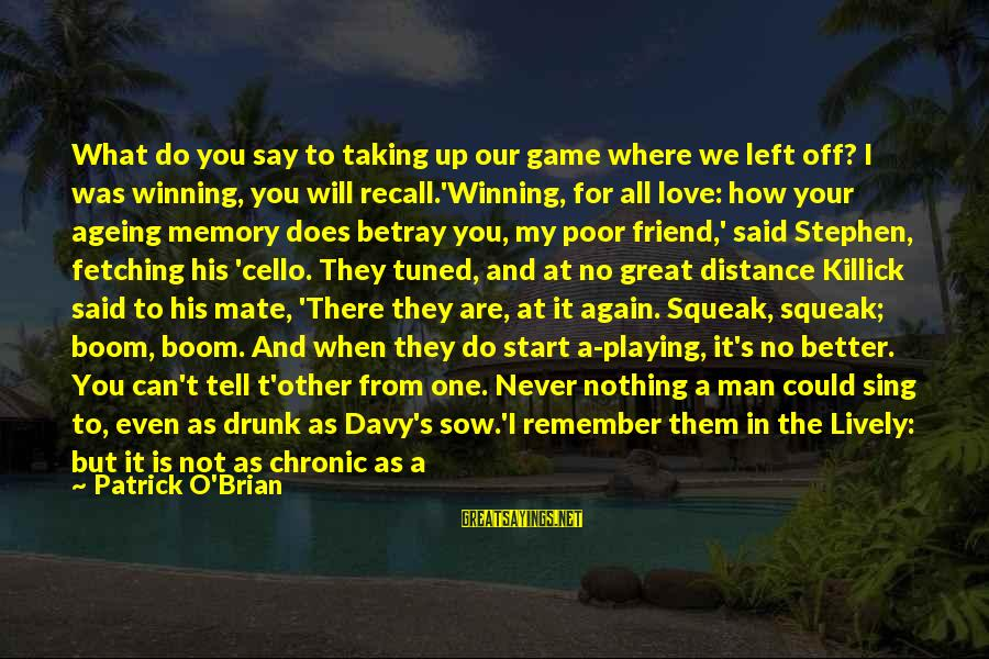 Drunk Friend Sayings By Patrick O'Brian: What do you say to taking up our game where we left off? I was
