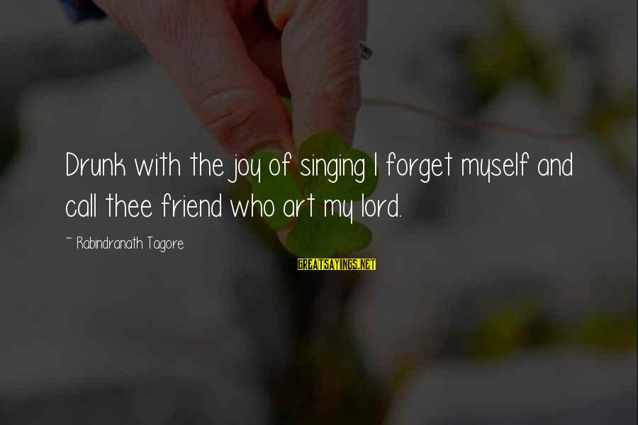 Drunk Friend Sayings By Rabindranath Tagore: Drunk with the joy of singing I forget myself and call thee friend who art