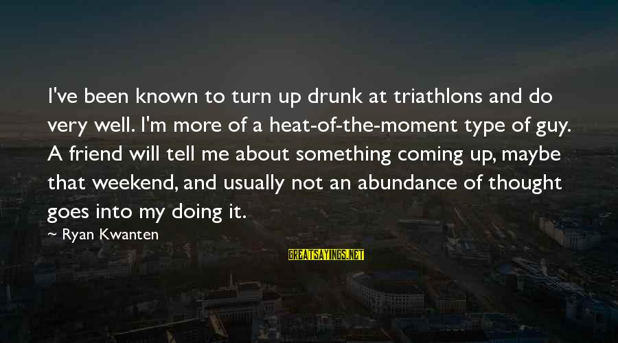 Drunk Friend Sayings By Ryan Kwanten: I've been known to turn up drunk at triathlons and do very well. I'm more