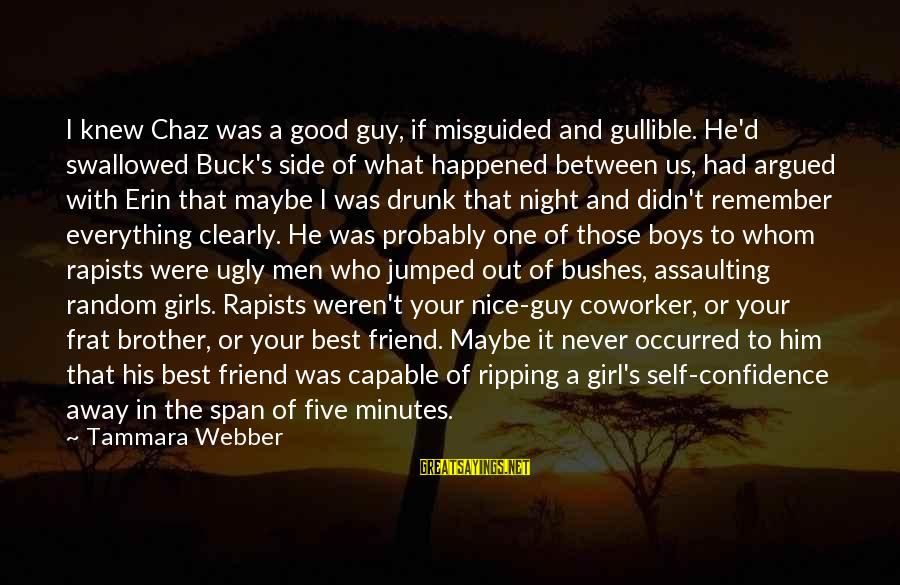 Drunk Friend Sayings By Tammara Webber: I knew Chaz was a good guy, if misguided and gullible. He'd swallowed Buck's side