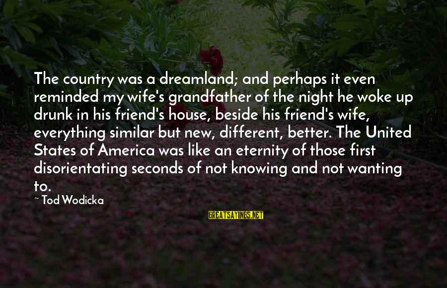 Drunk Friend Sayings By Tod Wodicka: The country was a dreamland; and perhaps it even reminded my wife's grandfather of the