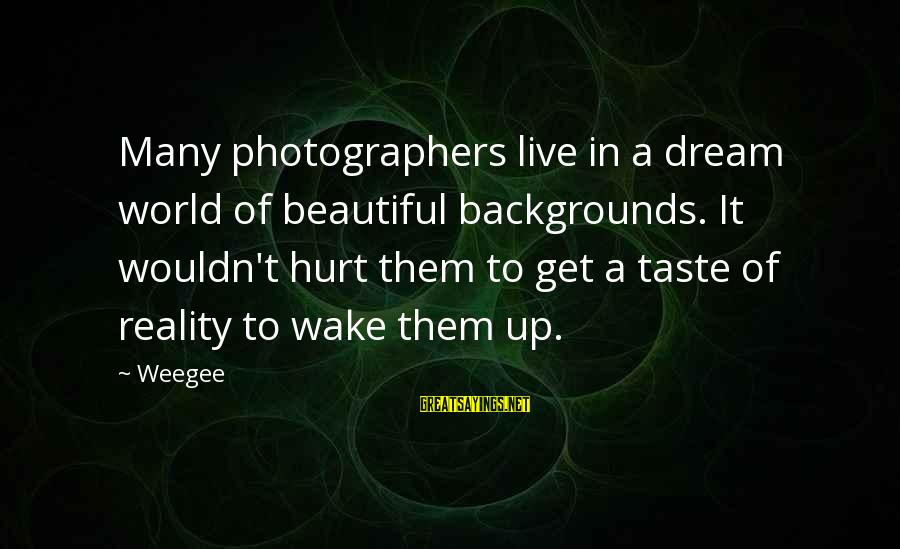 Dual Military Relationship Sayings By Weegee: Many photographers live in a dream world of beautiful backgrounds. It wouldn't hurt them to