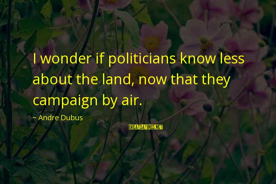 Dubus Sayings By Andre Dubus: I wonder if politicians know less about the land, now that they campaign by air.