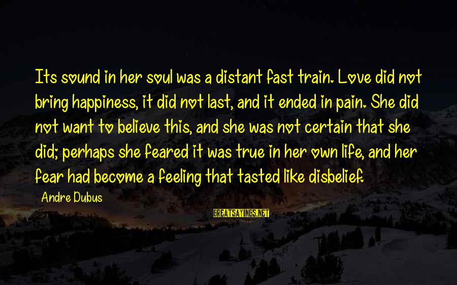 Dubus Sayings By Andre Dubus: Its sound in her soul was a distant fast train. Love did not bring happiness,