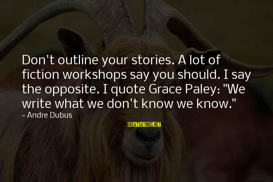 Dubus Sayings By Andre Dubus: Don't outline your stories. A lot of fiction workshops say you should. I say the