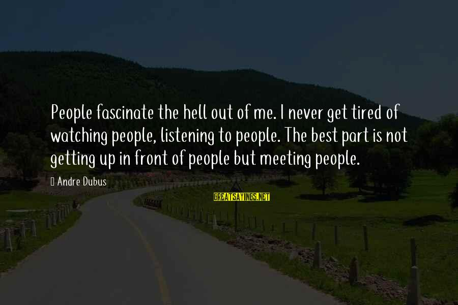 Dubus Sayings By Andre Dubus: People fascinate the hell out of me. I never get tired of watching people, listening