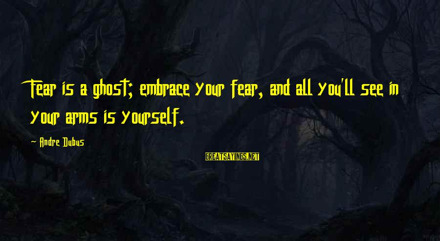Dubus Sayings By Andre Dubus: Fear is a ghost; embrace your fear, and all you'll see in your arms is