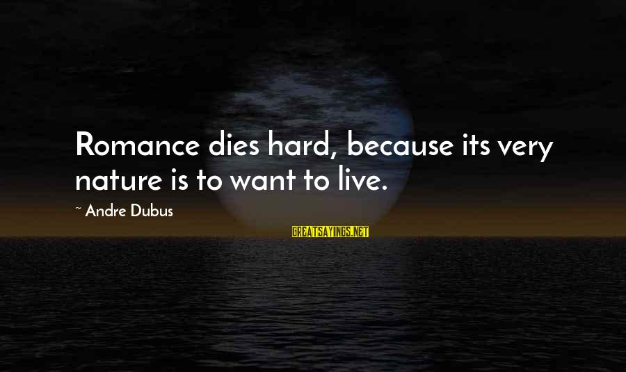 Dubus Sayings By Andre Dubus: Romance dies hard, because its very nature is to want to live.