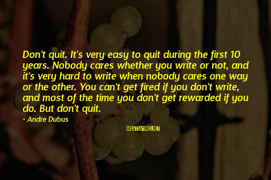 Dubus Sayings By Andre Dubus: Don't quit. It's very easy to quit during the first 10 years. Nobody cares whether