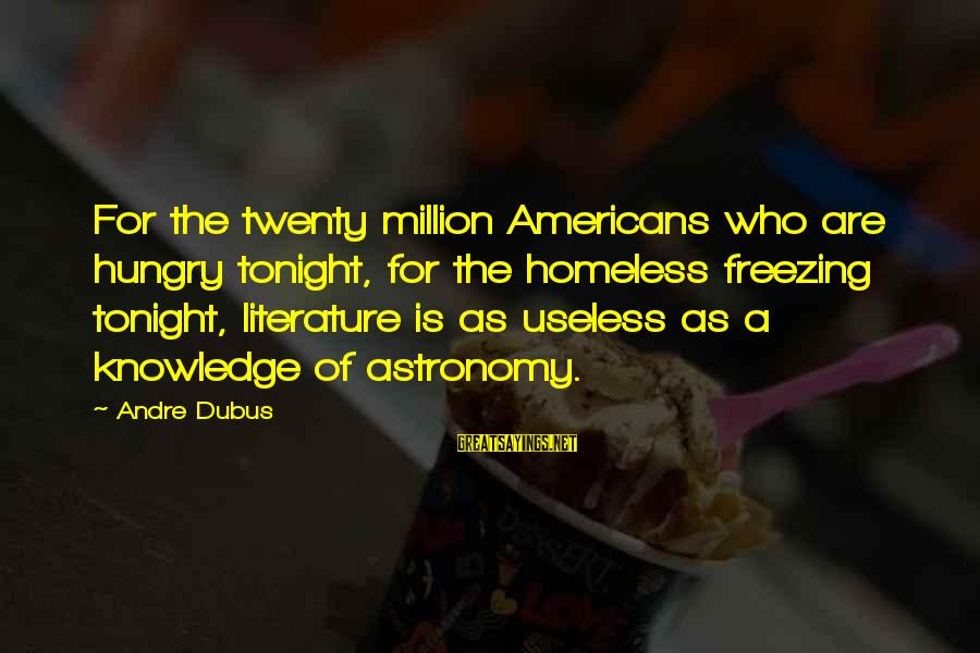 Dubus Sayings By Andre Dubus: For the twenty million Americans who are hungry tonight, for the homeless freezing tonight, literature