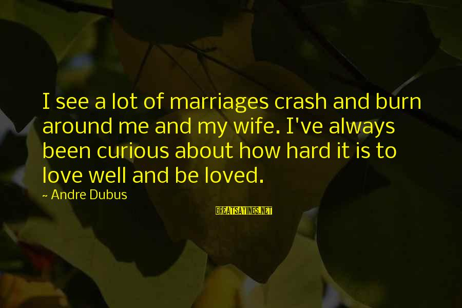 Dubus Sayings By Andre Dubus: I see a lot of marriages crash and burn around me and my wife. I've