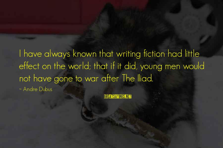 Dubus Sayings By Andre Dubus: I have always known that writing fiction had little effect on the world; that if