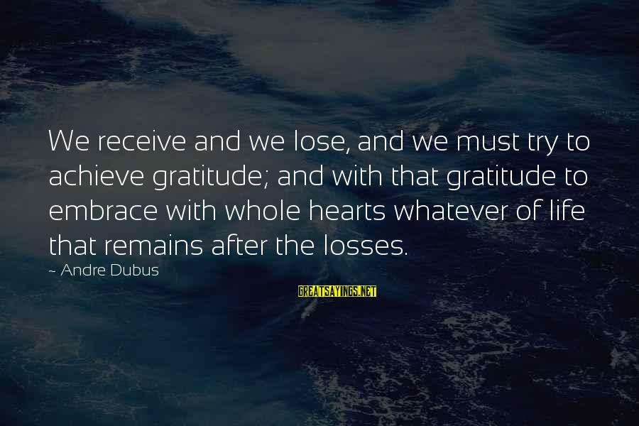 Dubus Sayings By Andre Dubus: We receive and we lose, and we must try to achieve gratitude; and with that
