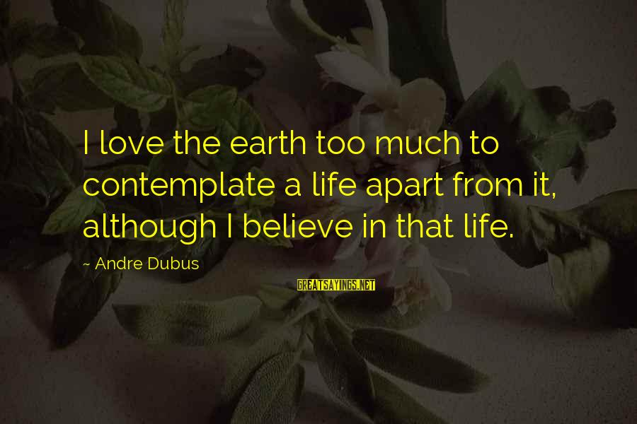 Dubus Sayings By Andre Dubus: I love the earth too much to contemplate a life apart from it, although I