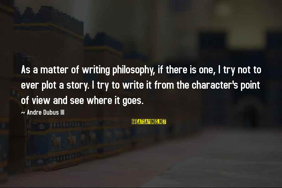 Dubus Sayings By Andre Dubus III: As a matter of writing philosophy, if there is one, I try not to ever