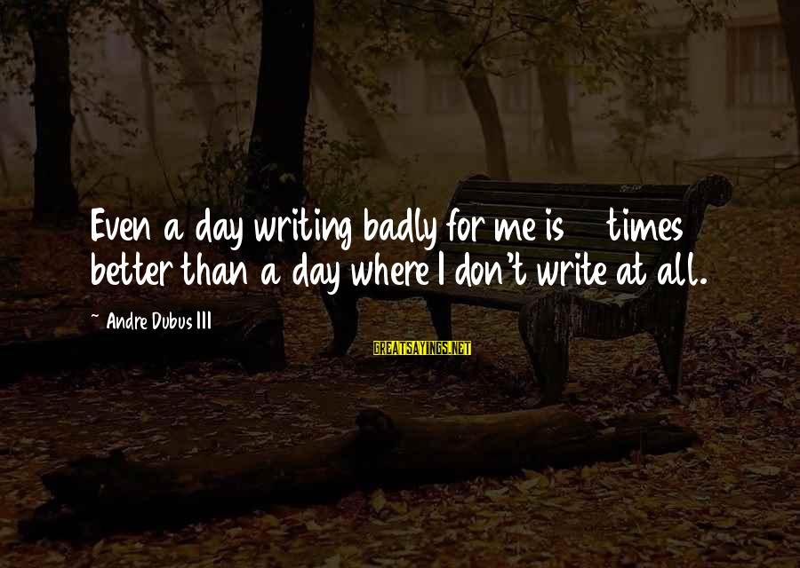 Dubus Sayings By Andre Dubus III: Even a day writing badly for me is 10 times better than a day where