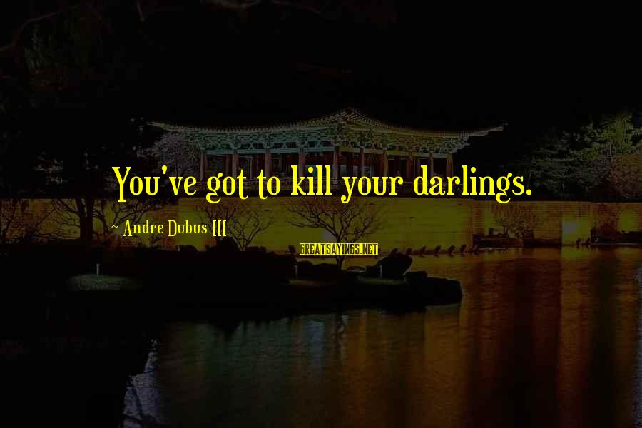 Dubus Sayings By Andre Dubus III: You've got to kill your darlings.