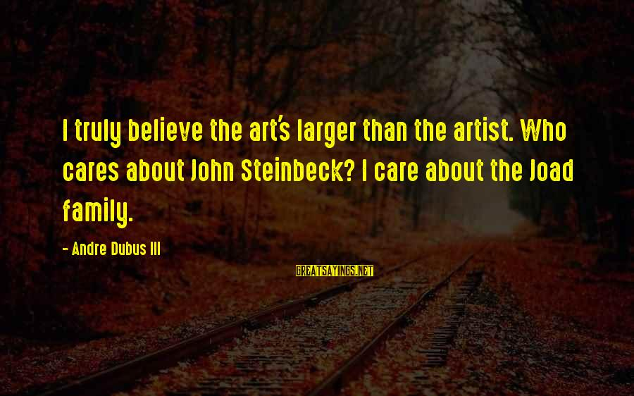 Dubus Sayings By Andre Dubus III: I truly believe the art's larger than the artist. Who cares about John Steinbeck? I
