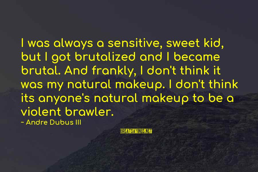 Dubus Sayings By Andre Dubus III: I was always a sensitive, sweet kid, but I got brutalized and I became brutal.