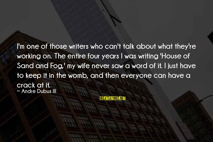 Dubus Sayings By Andre Dubus III: I'm one of those writers who can't talk about what they're working on. The entire