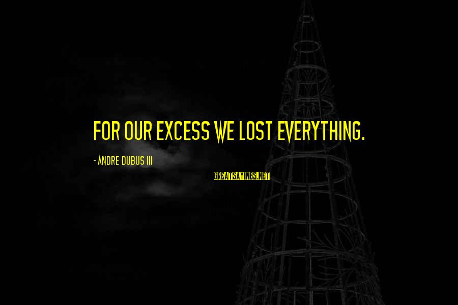 Dubus Sayings By Andre Dubus III: For our excess we lost everything.