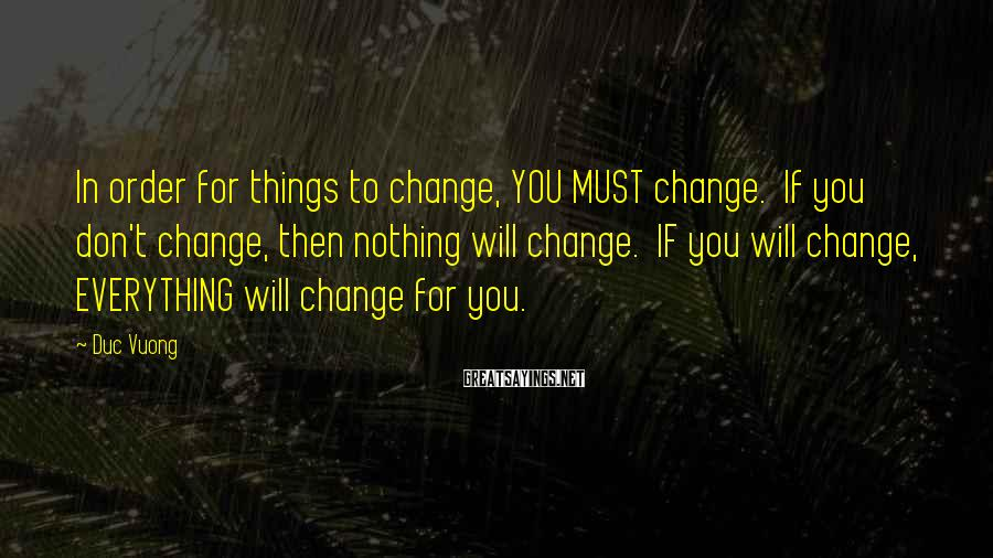 Duc Vuong Sayings: In order for things to change, YOU MUST change. If you don't change, then nothing