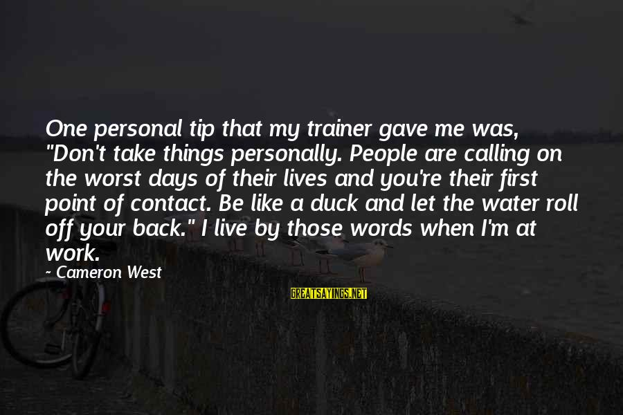 """Duck In Water Sayings By Cameron West: One personal tip that my trainer gave me was, """"Don't take things personally. People are"""