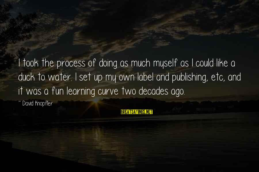 Duck In Water Sayings By David Knopfler: I took the process of doing as much myself as I could like a duck