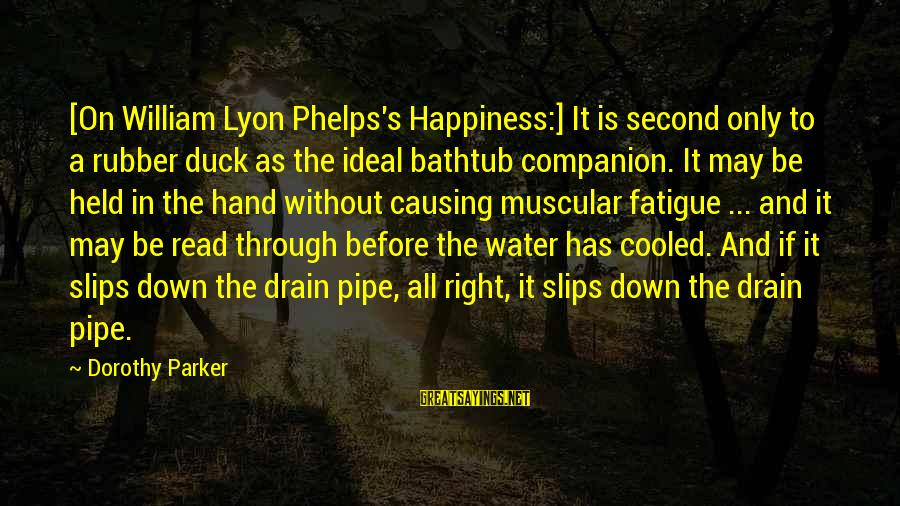 Duck In Water Sayings By Dorothy Parker: [On William Lyon Phelps's Happiness:] It is second only to a rubber duck as the