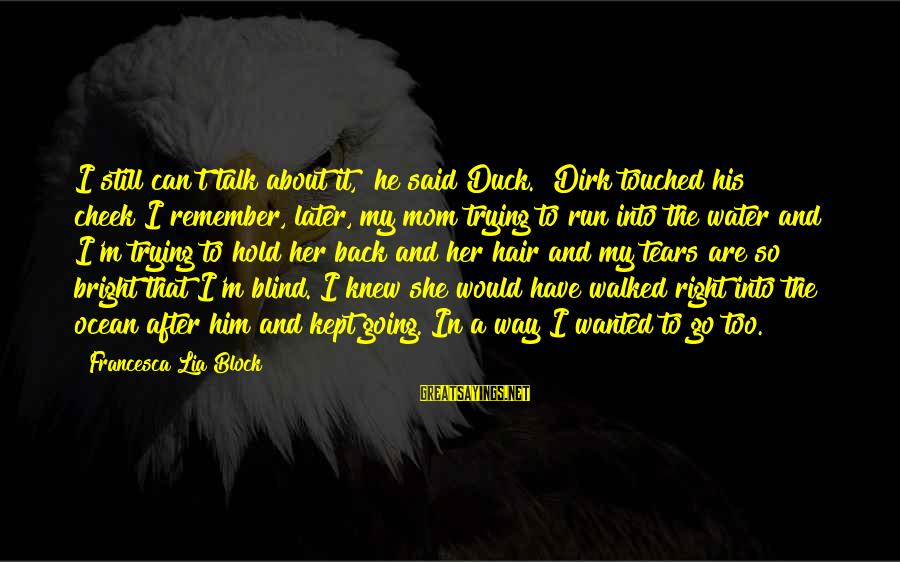 """Duck In Water Sayings By Francesca Lia Block: I still can't talk about it,"""" he said""""Duck."""" Dirk touched his cheek""""I remember, later, my"""