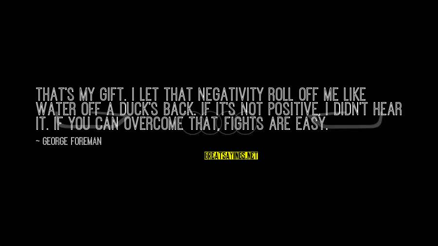 Duck In Water Sayings By George Foreman: That's my gift. I let that negativity roll off me like water off a duck's
