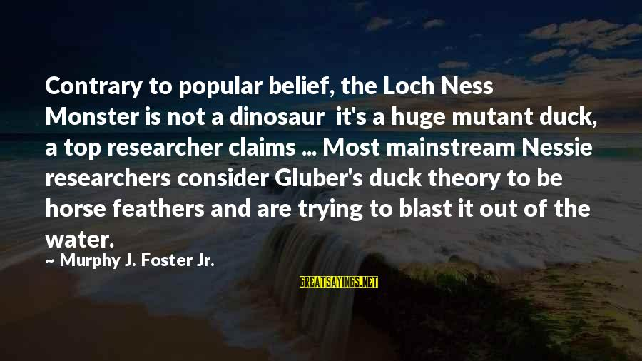 Duck In Water Sayings By Murphy J. Foster Jr.: Contrary to popular belief, the Loch Ness Monster is not a dinosaur it's a huge