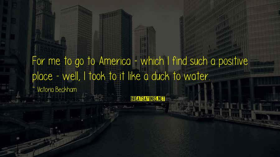 Duck In Water Sayings By Victoria Beckham: For me to go to America - which I find such a positive place -
