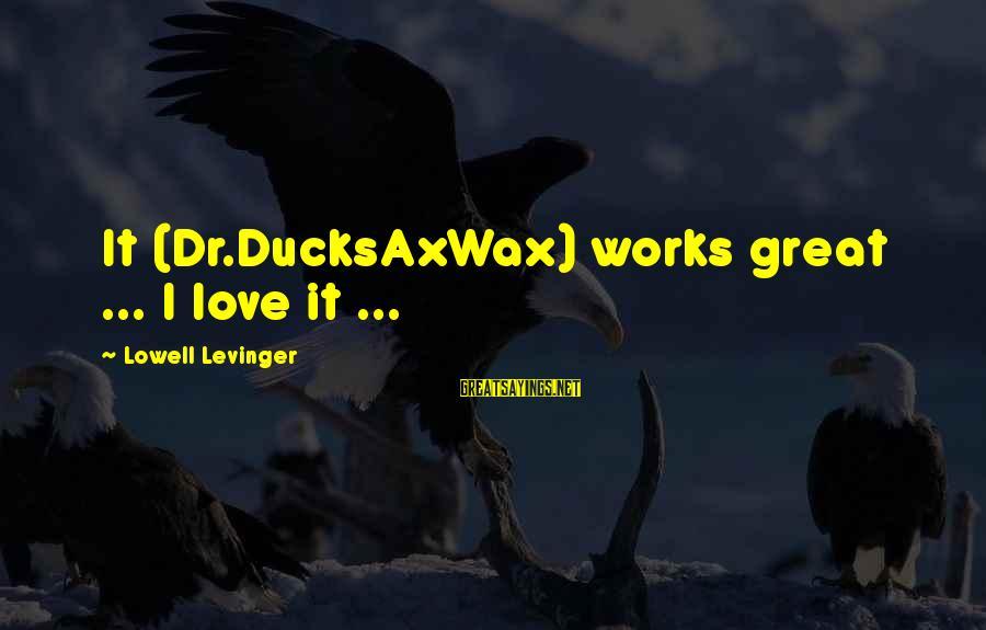 Ducksaxwax Sayings By Lowell Levinger: It (Dr.DucksAxWax) works great ... I love it ...