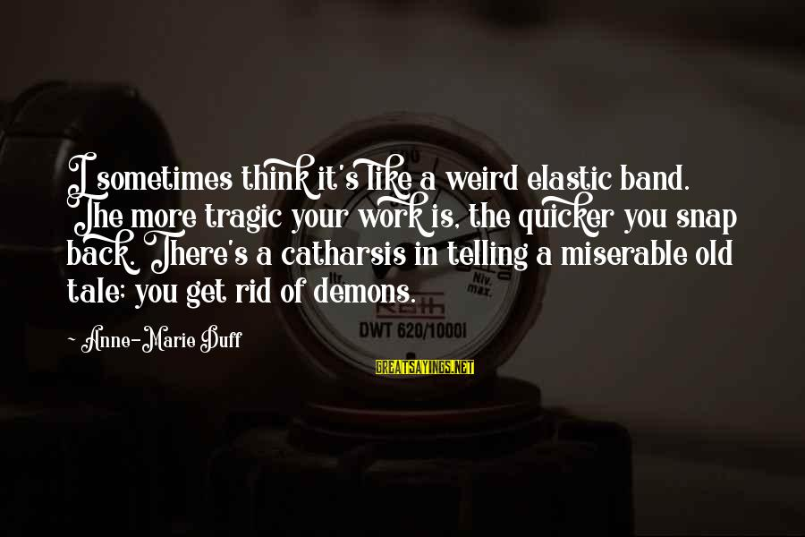 Duff's Sayings By Anne-Marie Duff: I sometimes think it's like a weird elastic band. The more tragic your work is,