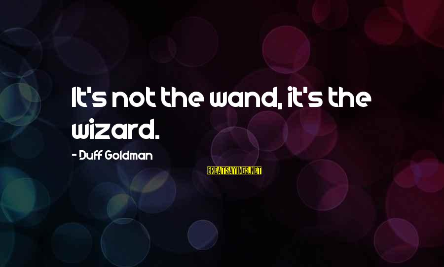 Duff's Sayings By Duff Goldman: It's not the wand, it's the wizard.