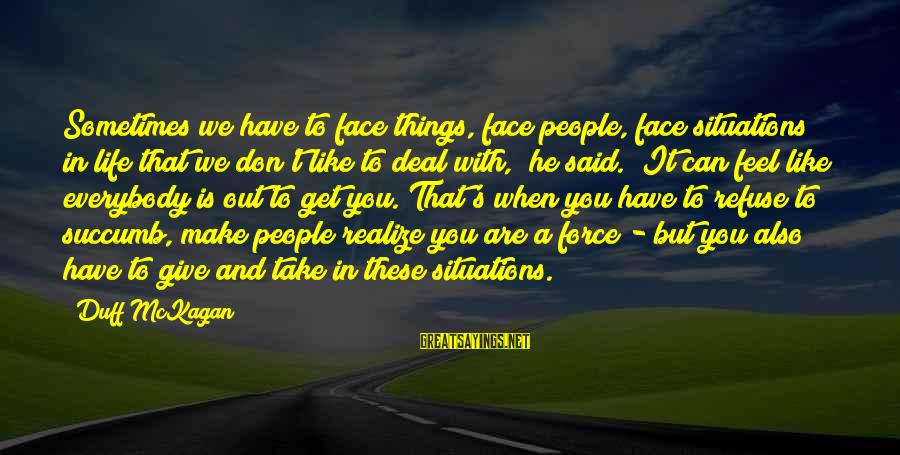 Duff's Sayings By Duff McKagan: Sometimes we have to face things, face people, face situations in life that we don't